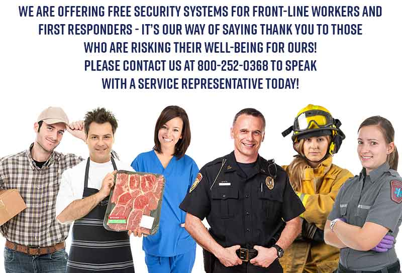 we are offering Free security systems for front-line workers and first responders - It's out way of saying thank you to those who are risking their well-being for ours - Please contact us at 800-252-0368 to speak with a service representative today!